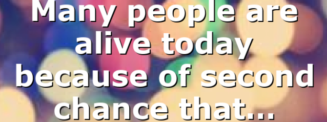 Many people are alive today because of second chance that…