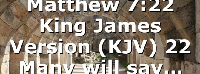Matthew 7:22 King James Version (KJV) 22 Many will say…