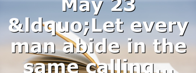 """May 23 """"Let every man abide in the same calling…"""