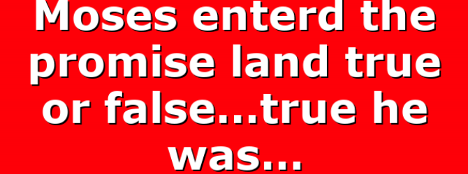 Moses enterd the promise land true or false…true he was…