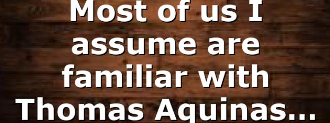 Most of us I assume are familiar with Thomas Aquinas…