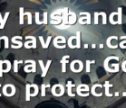 My husband is unsaved…can I pray for God to protect…