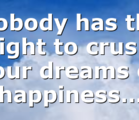 Nobody has the right to crush your dreams or happiness…