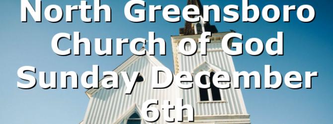 North Greensboro Church of God Sunday December 6th