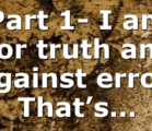 Part 1- I am For truth and Against error. That's…