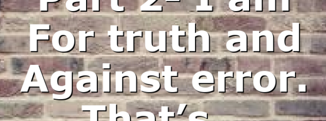 Part 2- I am For truth and Against error. That's…