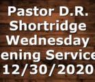 Pastor D.R. Shortridge Wednesday Evening Service – 12/30/2020