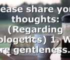 Please share your thoughts: (Regarding apologetics) 1. Why are gentleness…