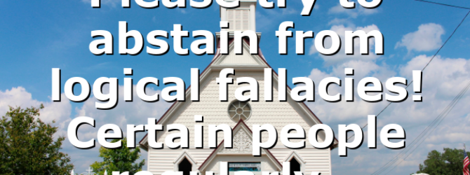 Please try to abstain from logical fallacies! Certain people regularly…