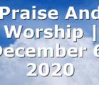 Praise And Worship | December 6, 2020