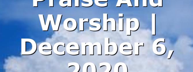 Praise And Worship   December 6, 2020