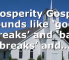 Prosperity Gospel sounds like 'good breaks' and 'bad breaks' and…