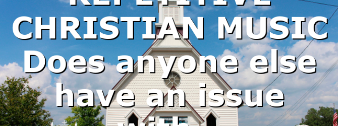 REPETITIVE CHRISTIAN MUSIC Does anyone else have an issue with…