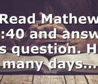 Read Mathew 12:40 and answer this question. How many days…