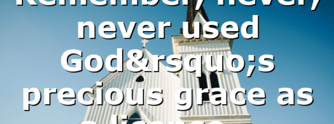 Remember, never, never used God's precious grace as a license…