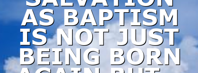 SALVATION AS BAPTISM IS NOT JUST BEING BORN AGAIN BUT…