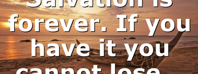 Salvation is forever. If you have it you cannot lose…