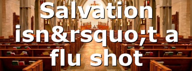 Salvation isn't a flu shot