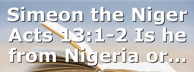 Simeon the Niger Acts 13:1-2 Is he from Nigeria or…