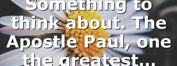 Something to think about. The Apostle Paul, one the greatest…