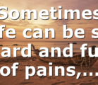 Sometimes life can be so hard and full of pains,…