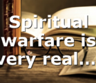 Spiritual warfare is very real….
