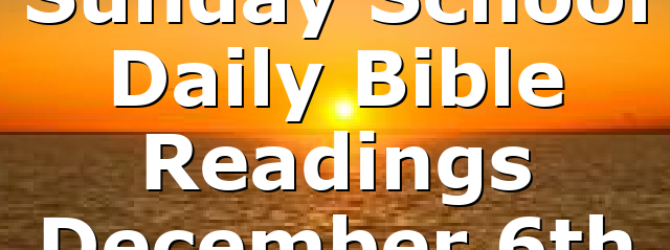 Sunday School Daily Bible Readings December 6th