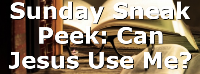 Sunday Sneak Peek: Can Jesus Use Me?