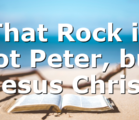 That Rock is not Peter, but Jesus Christ