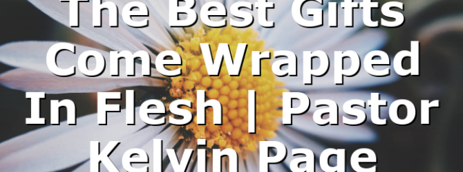 The Best Gifts Come Wrapped In Flesh | Pastor Kelvin Page