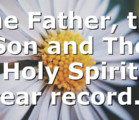 The Father, the Son and The Holy Spirit bear record…