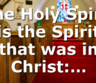 The Holy Spirit is the Spirit that was in Christ:…