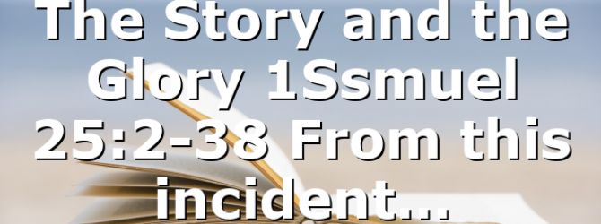 The Story and the Glory 1Ssmuel 25:2-38 From this incident…