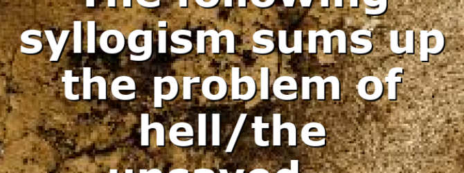 The following syllogism sums up the problem of hell/the unsaved….