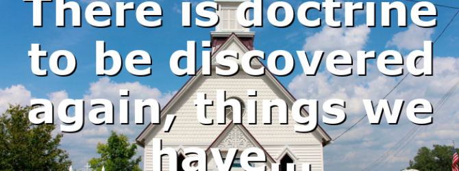 There is doctrine to be discovered again, things we have…