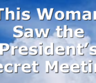 This Woman Saw the President's Secret Meeting