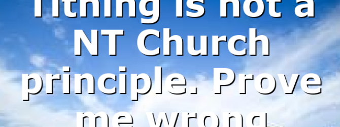 Tithing is not a NT Church principle. Prove me wrong
