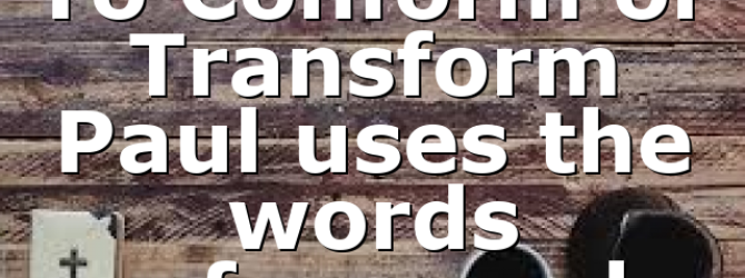 To Conform or Transform Paul uses the words conform and…