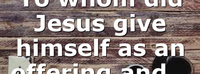 To whom did Jesus give himself as an offering and…