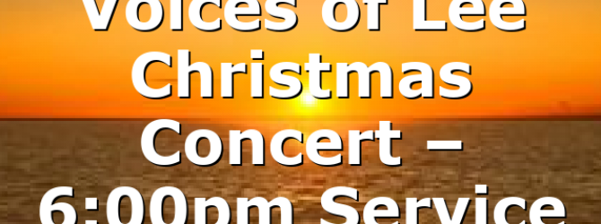 Voices of Lee Christmas Concert – 6:00pm Service
