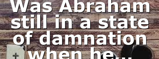 Was Abraham still in a state of damnation when he…
