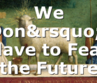 We Don't Have to Fear the Future