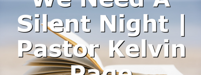 We Need A Silent Night | Pastor Kelvin Page