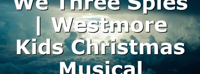 We Three Spies   Westmore Kids Christmas Musical