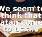 We seem to think that Satan comes to us a…