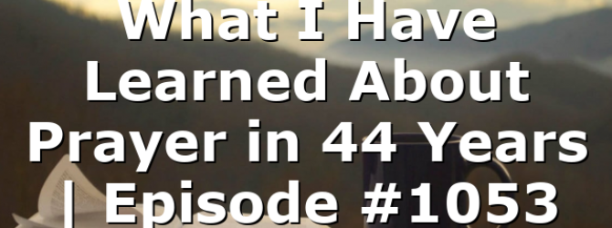 What I Have Learned About Prayer in 44 Years | Episode #1053