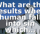 What are the results when human fall into sin which…