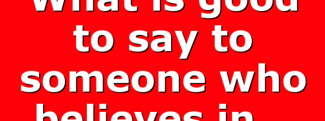 What is good to say to someone who believes in…
