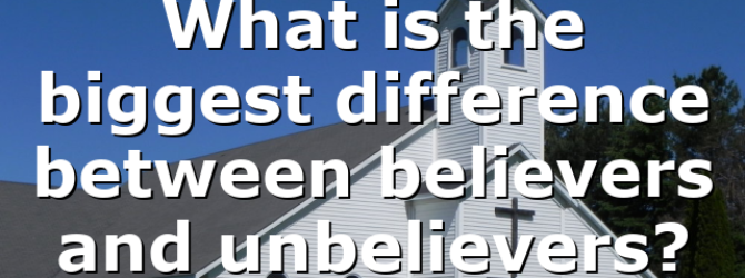 What is the biggest difference between believers and unbelievers?