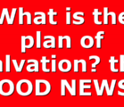 What is the plan of salvation? the GOOD NEWS?